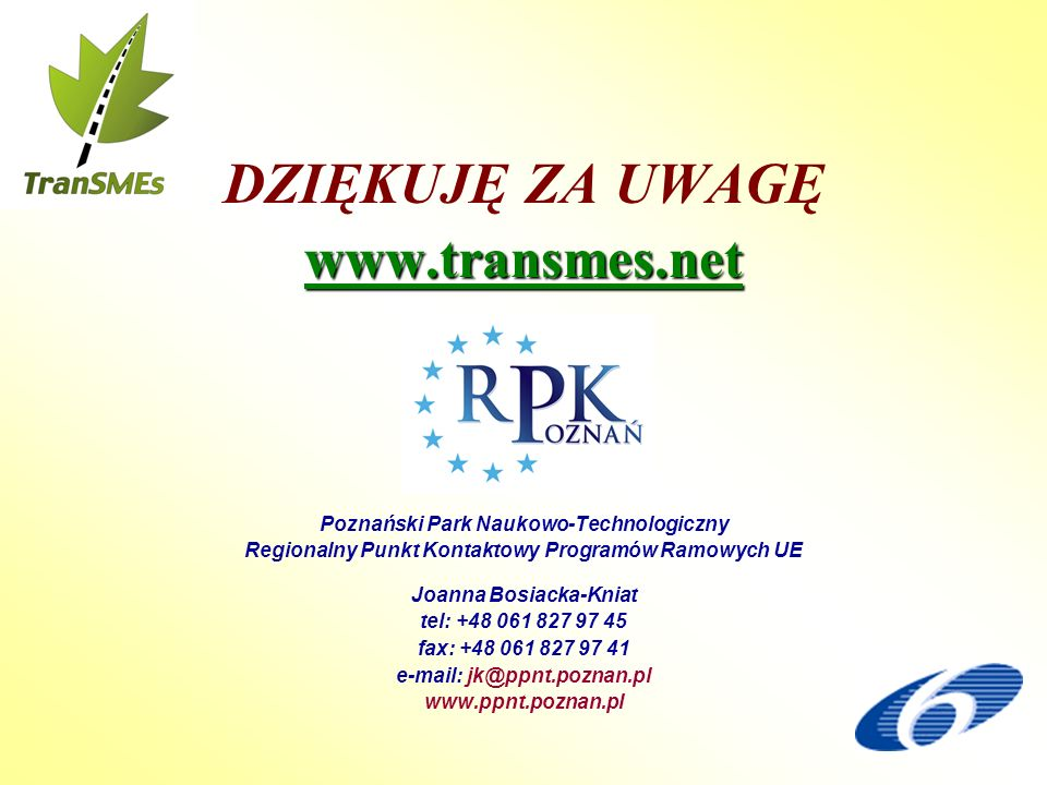 DZIĘKUJĘ ZA UWAGĘwww.transmes.net Poznański Park Naukowo-Technologiczny Regionalny Punkt Kontaktowy Programów Ramowych UE Joanna Bosiacka-Kniat tel: +