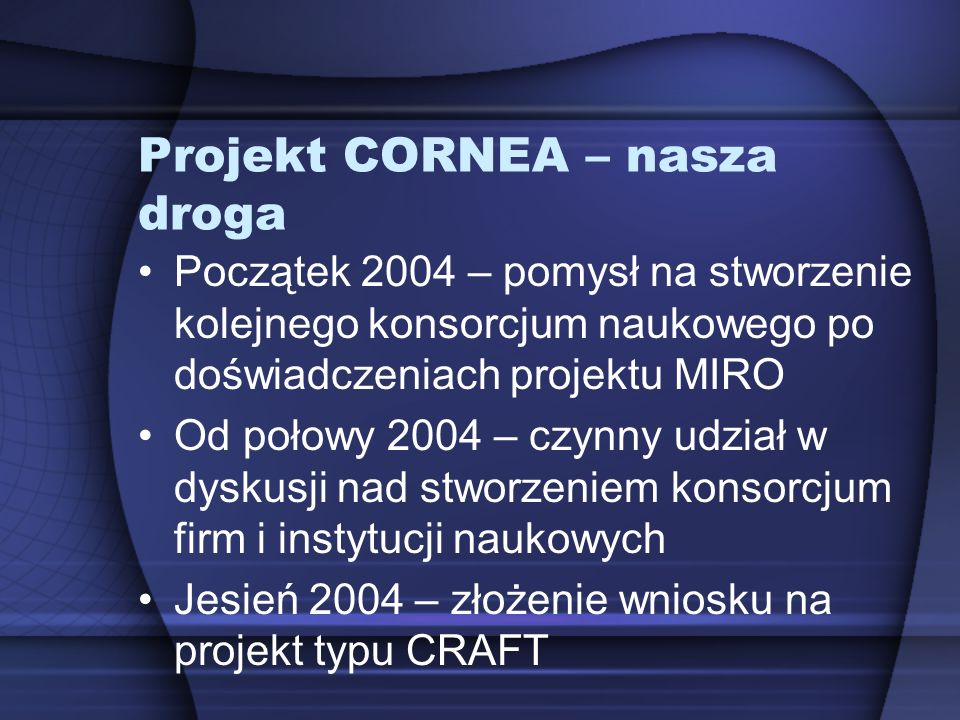 Projekt CORNEA – nasza droga Początek 2004 – pomysł na stworzenie kolejnego konsorcjum naukowego po doświadczeniach projektu MIRO Od połowy 2004 – czy