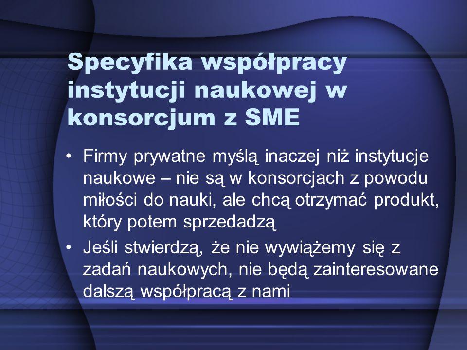 Specyfika współpracy instytucji naukowej w konsorcjum z SME Firmy prywatne myślą inaczej niż instytucje naukowe – nie są w konsorcjach z powodu miłośc