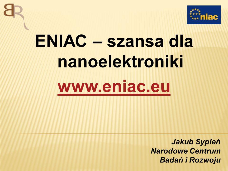 ENIAC – szansa dla nanoelektroniki www.eniac.eu Jakub Sypień Narodowe Centrum Badań i Rozwoju