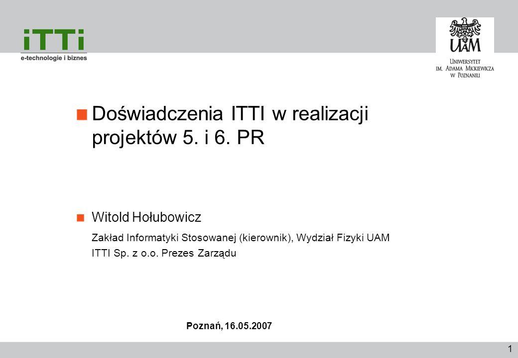 1 Doświadczenia ITTI w realizacji projektów 5. i 6. PR Witold Hołubowicz Zakład Informatyki Stosowanej (kierownik), Wydział Fizyki UAM ITTI Sp. z o.o.
