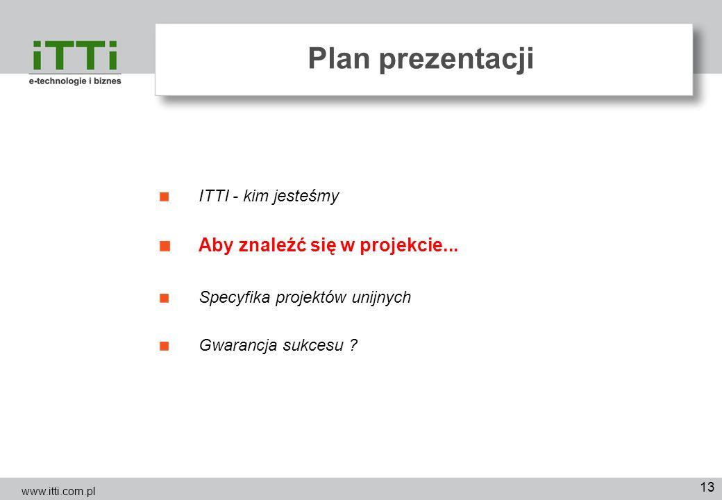 13 Plan prezentacji ITTI - kim jesteśmy Aby znaleźć się w projekcie... Specyfika projektów unijnych Gwarancja sukcesu ? www.itti.com.pl