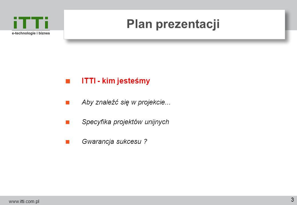 3 Plan prezentacji ITTI - kim jesteśmy Aby znaleźć się w projekcie... Specyfika projektów unijnych Gwarancja sukcesu ? www.itti.com.pl