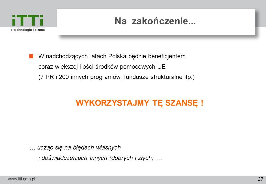 37 Na zakończenie... www.itti.com.pl W nadchodzących latach Polska będzie beneficjentem coraz większej ilości środków pomocowych UE (7 PR i 200 innych