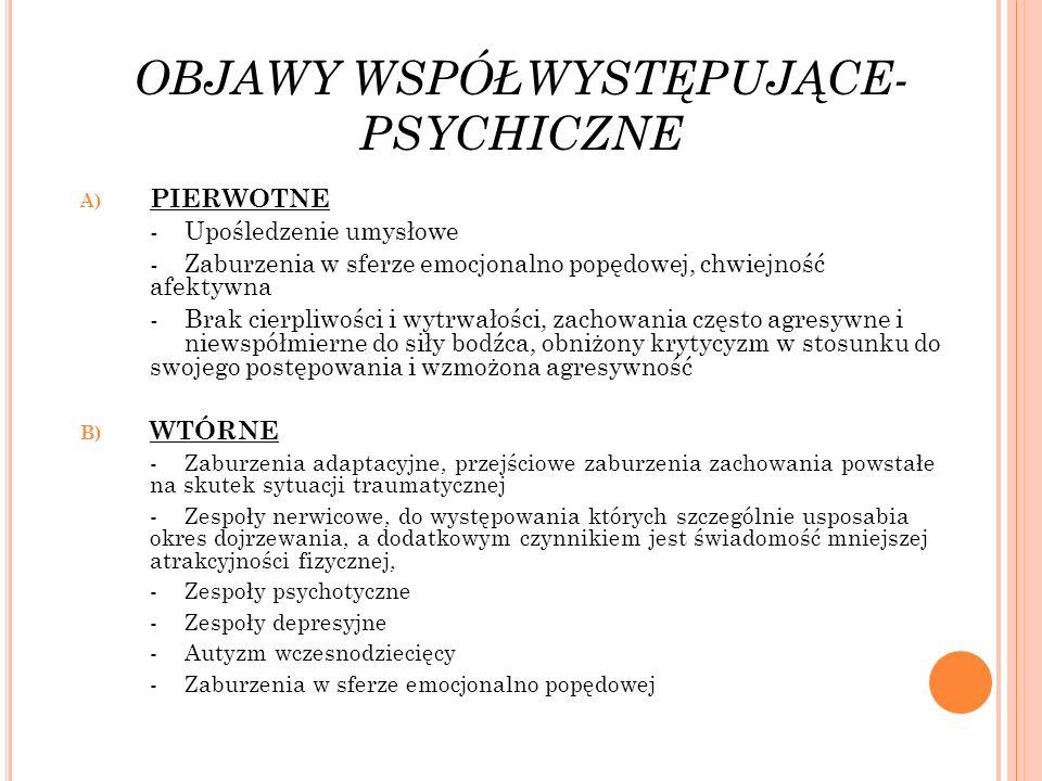 OBJAWY WSPÓŁWYSTĘPUJĄCE- PSYCHICZNE A) PIERWOTNE -Upośledzenie umysłowe -Zaburzenia w sferze emocjonalno popędowej, chwiejność afektywna -Brak cierpli