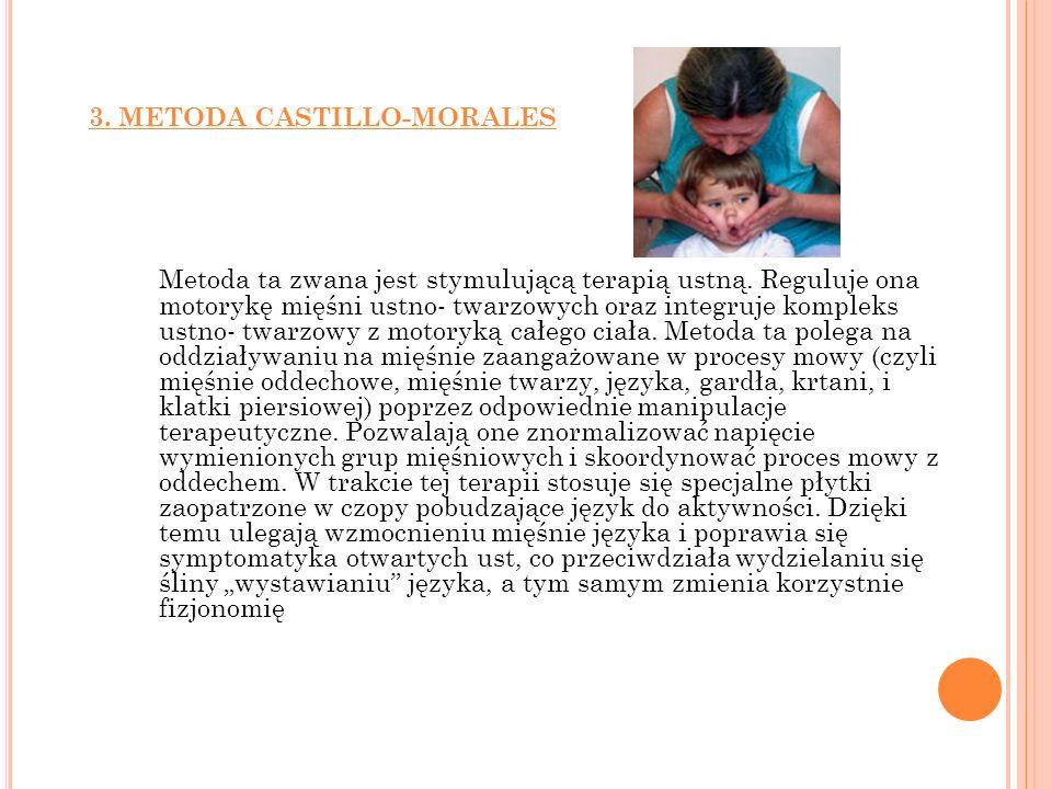 3. METODA CASTILLO-MORALES Metoda ta zwana jest stymulującą terapią ustną. Reguluje ona motorykę mięśni ustno- twarzowych oraz integruje kompleks ustn