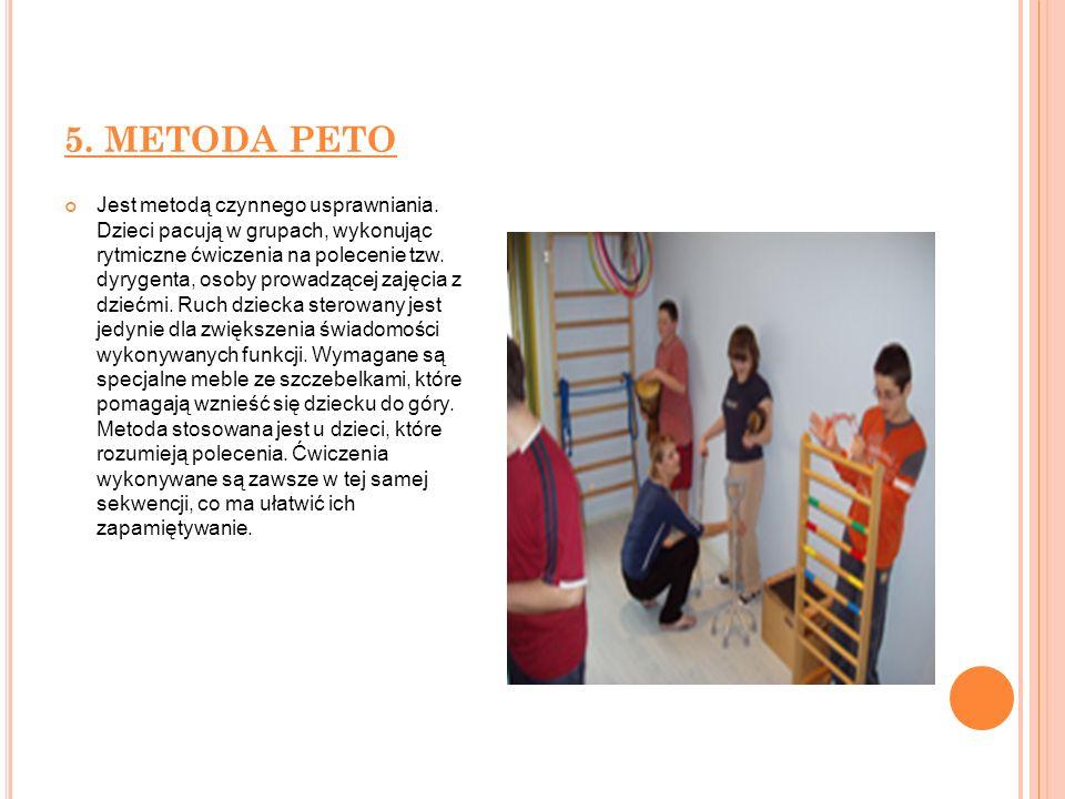 5. METODA PETO Jest metodą czynnego usprawniania. Dzieci pacują w grupach, wykonując rytmiczne ćwiczenia na polecenie tzw. dyrygenta, osoby prowadzące