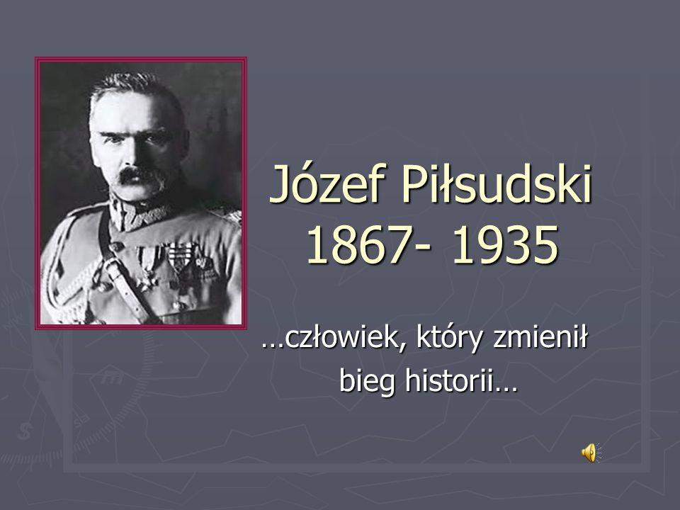 Józef Piłsudski 1867- 1935 …człowiek, który zmienił bieg historii… bieg historii…