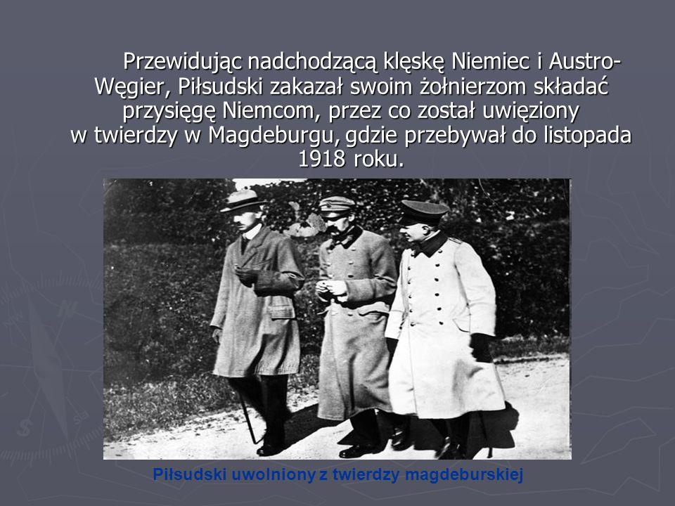 Przewidując nadchodzącą klęskę Niemiec i Austro- Węgier, Piłsudski zakazał swoim żołnierzom składać przysięgę Niemcom, przez co został uwięziony w twi