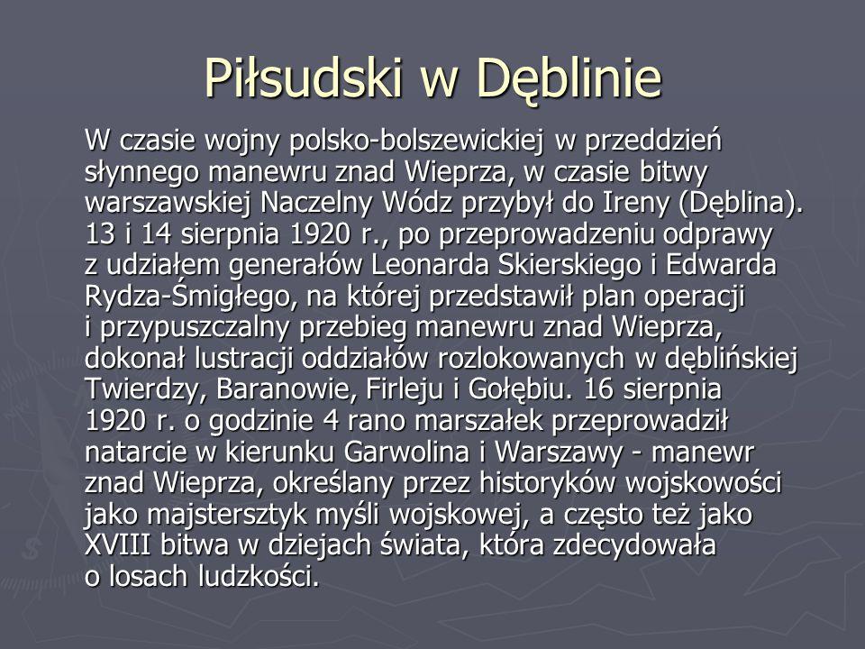 Piłsudski w Dęblinie W czasie wojny polsko-bolszewickiej w przeddzień słynnego manewru znad Wieprza, w czasie bitwy warszawskiej Naczelny Wódz przybył