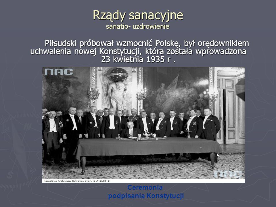 Rządy sanacyjne sanatio- uzdrowienie Piłsudski próbował wzmocnić Polskę, był orędownikiem uchwalenia nowej Konstytucji, która została wprowadzona 23 k
