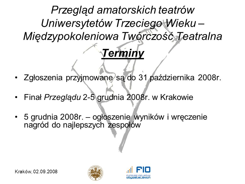 Kraków, 02.09.2008 Przegląd amatorskich teatrów Uniwersytetów Trzeciego Wieku – Międzypokoleniowa Twórczość Teatralna Terminy Zgłoszenia przyjmowane są do 31 października 2008r.
