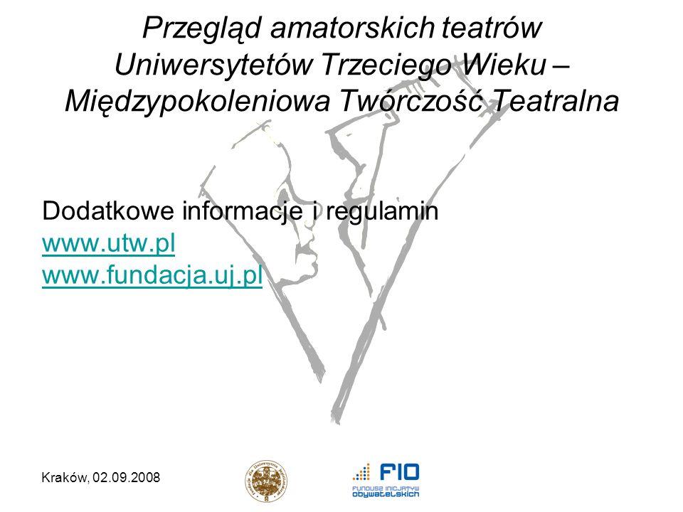 Kraków, 02.09.2008 Przegląd amatorskich teatrów Uniwersytetów Trzeciego Wieku – Międzypokoleniowa Twórczość Teatralna Dodatkowe informacje i regulamin www.utw.pl www.fundacja.uj.pl