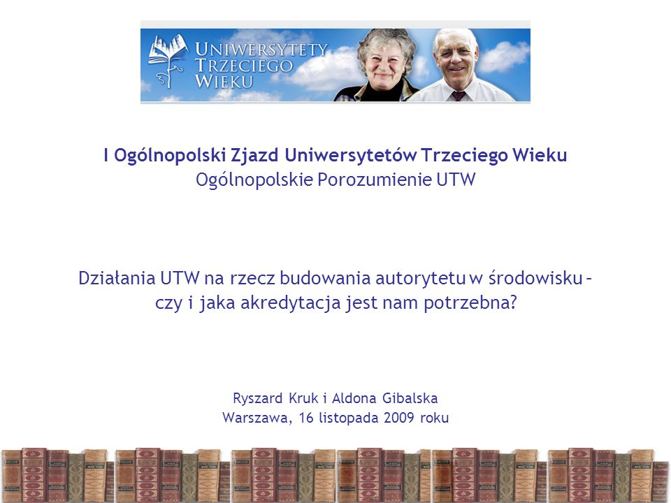 I Ogólnopolski Zjazd Uniwersytetów Trzeciego Wieku Ogólnopolskie Porozumienie UTW Działania UTW na rzecz budowania autorytetu w środowisku – czy i jaka akredytacja jest nam potrzebna.