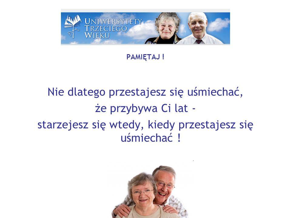 PAMIĘTAJ ! Nie dlatego przestajesz się uśmiechać, że przybywa Ci lat - starzejesz się wtedy, kiedy przestajesz się uśmiechać !