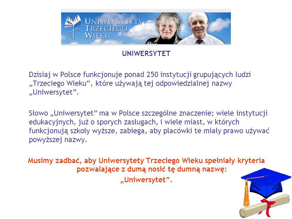 UNIWERSYTET Dzisiaj w Polsce funkcjonuje ponad 250 instytucji grupujących ludzi Trzeciego Wieku, które używają tej odpowiedzialnej nazwy Uniwersytet.