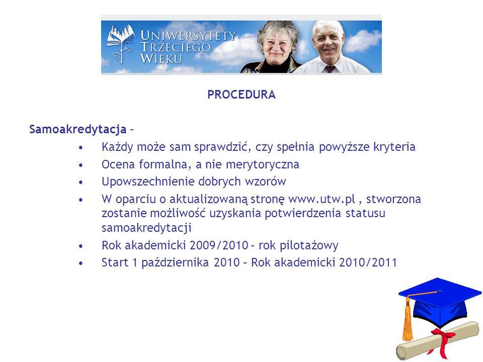 PROCEDURA Samoakredytacja – Każdy może sam sprawdzić, czy spełnia powyższe kryteria Ocena formalna, a nie merytoryczna Upowszechnienie dobrych wzorów W oparciu o aktualizowaną stronę www.utw.pl, stworzona zostanie możliwość uzyskania potwierdzenia statusu samoakredytacji Rok akademicki 2009/2010 – rok pilotażowy Start 1 października 2010 – Rok akademicki 2010/2011