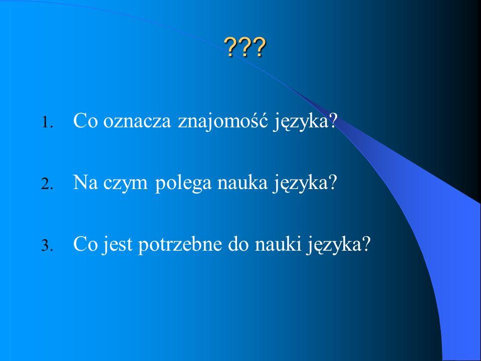 ??? 1. Co oznacza znajomość języka? 2. Na czym polega nauka języka? 3. Co jest potrzebne do nauki języka?