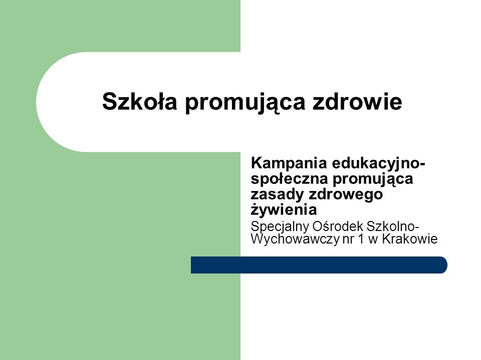 Szkoła promująca zdrowie Kampania edukacyjno- społeczna promująca zasady zdrowego żywienia Specjalny Ośrodek Szkolno- Wychowawczy nr 1 w Krakowie