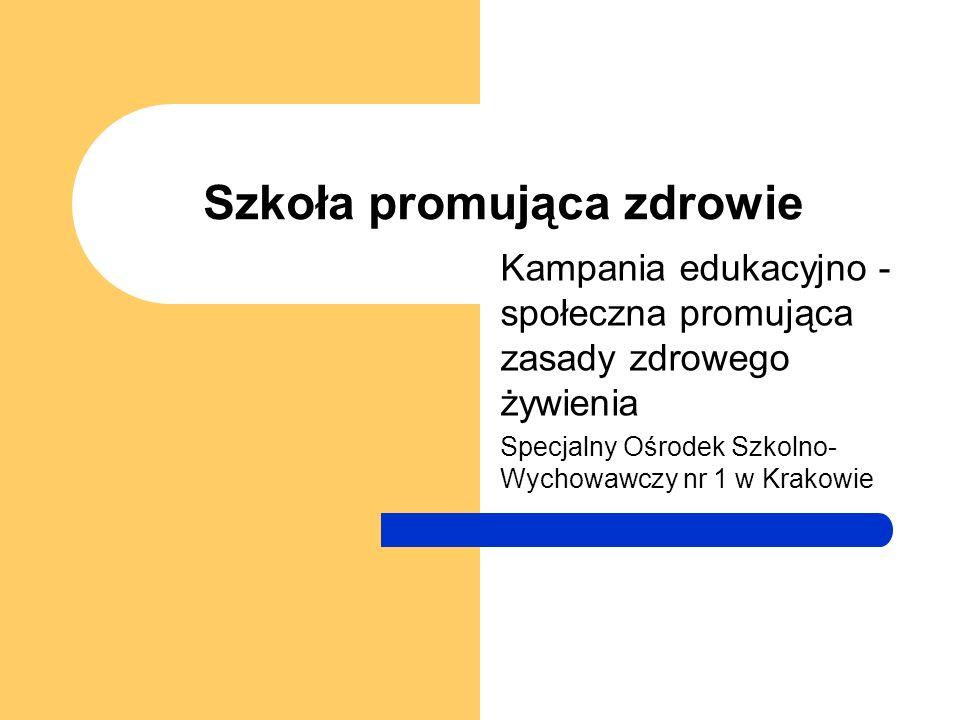 Szkoła promująca zdrowie Kampania edukacyjno - społeczna promująca zasady zdrowego żywienia Specjalny Ośrodek Szkolno- Wychowawczy nr 1 w Krakowie