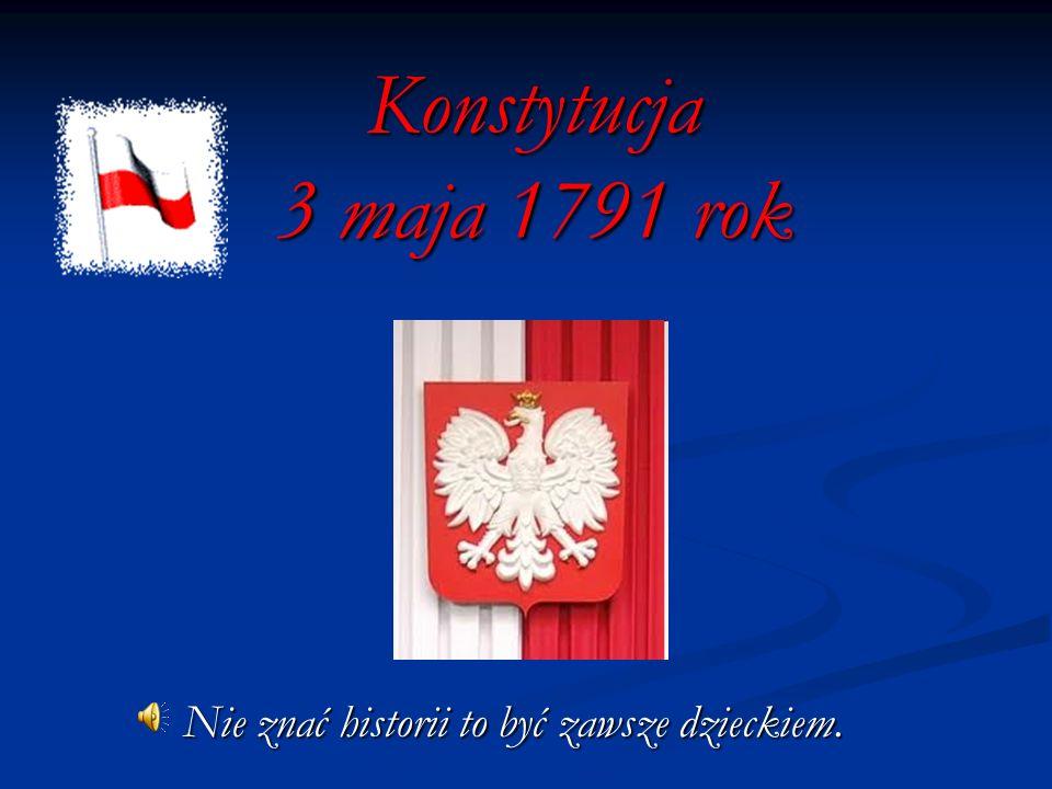 Konstytucja 3 maja 1791 rok Nie znać historii to być zawsze dzieckiem.
