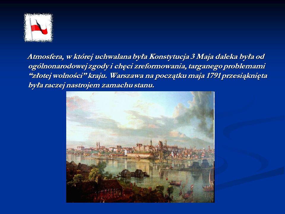 Atmosfera, w której uchwalana była Konstytucja 3 Maja daleka była od ogólnonarodowej zgody i chęci zreformowania, targanego problemami złotej wolności