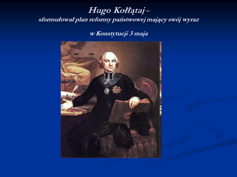 Hugo Kołłątaj – sformułował plan reformy państwowej mający swój wyraz w Konstytucji 3 maja