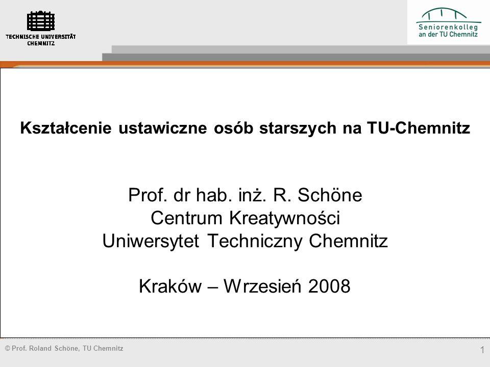 © Prof. Roland Schöne, TU Chemnitz 1 Kształcenie ustawiczne osób starszych na TU-Chemnitz Prof. dr hab. inż. R. Schöne Centrum Kreatywności Uniwersyte