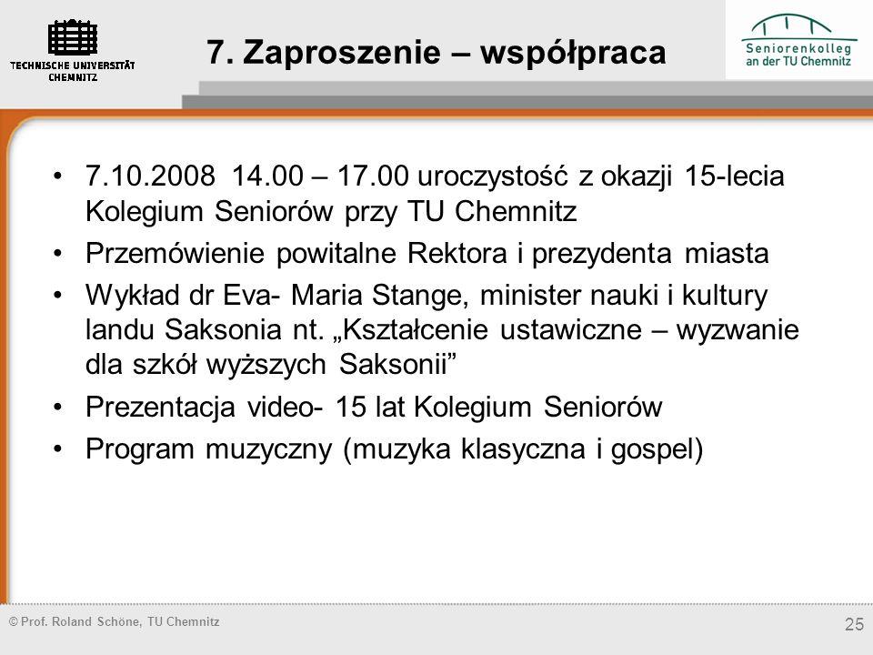 © Prof. Roland Schöne, TU Chemnitz 7. Zaproszenie – współpraca 7.10.2008 14.00 – 17.00 uroczystość z okazji 15-lecia Kolegium Seniorów przy TU Chemnit
