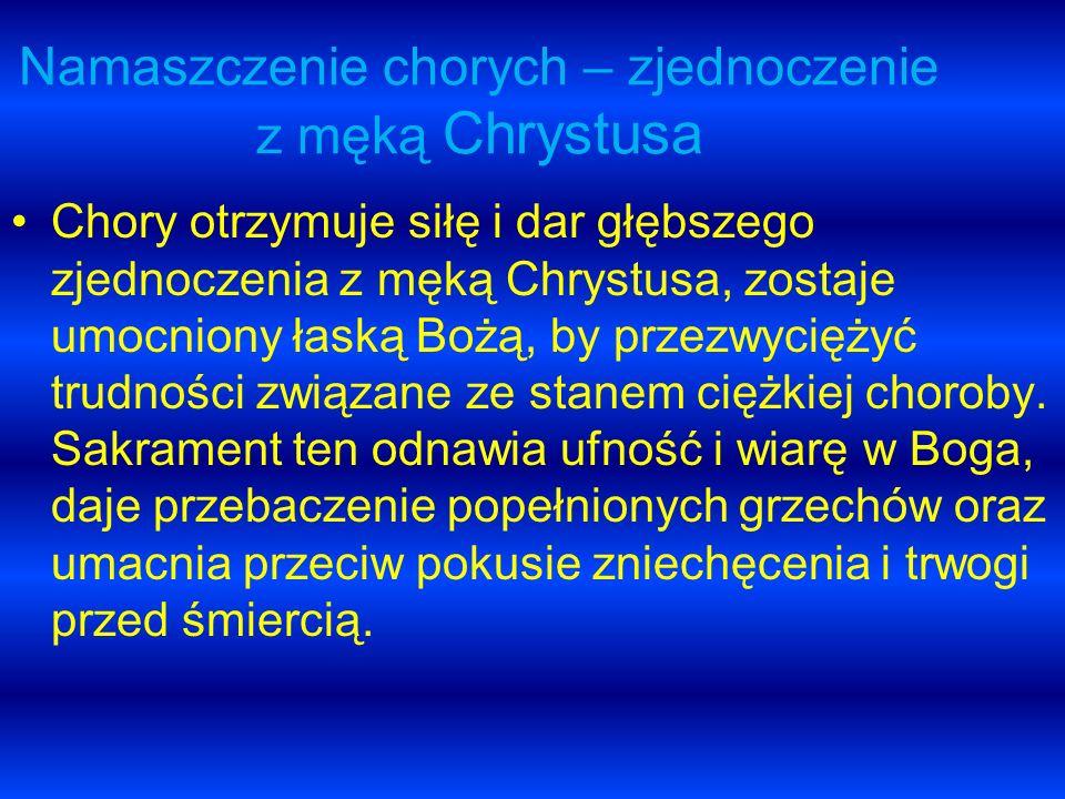 Namaszczenie chorych – zjednoczenie z męką Chrystusa Chory otrzymuje siłę i dar głębszego zjednoczenia z męką Chrystusa, zostaje umocniony łaską Bożą,