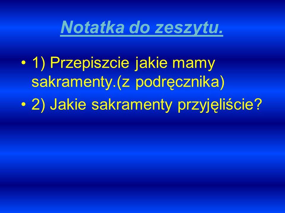 Notatka do zeszytu. 1) Przepiszcie jakie mamy sakramenty.(z podręcznika) 2) Jakie sakramenty przyjęliście?