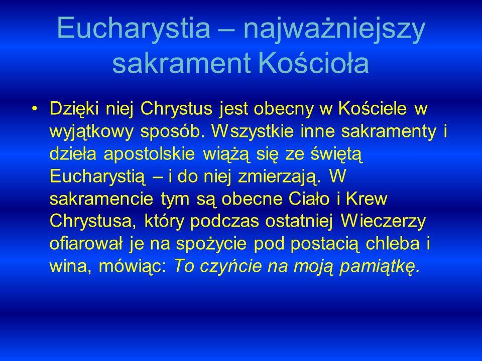 Eucharystia – najważniejszy sakrament Kościoła Dzięki niej Chrystus jest obecny w Kościele w wyjątkowy sposób. Wszystkie inne sakramenty i dzieła apos