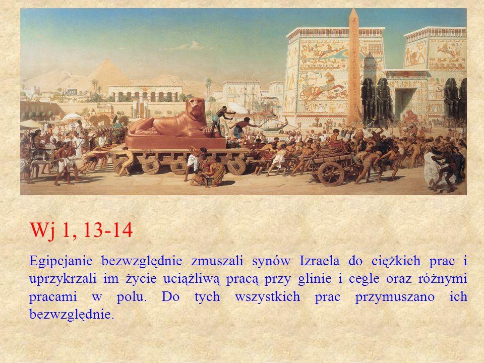 Wj 1, 13-14 Egipcjanie bezwzględnie zmuszali synów Izraela do ciężkich prac i uprzykrzali im życie uciążliwą pracą przy glinie i cegle oraz różnymi pr
