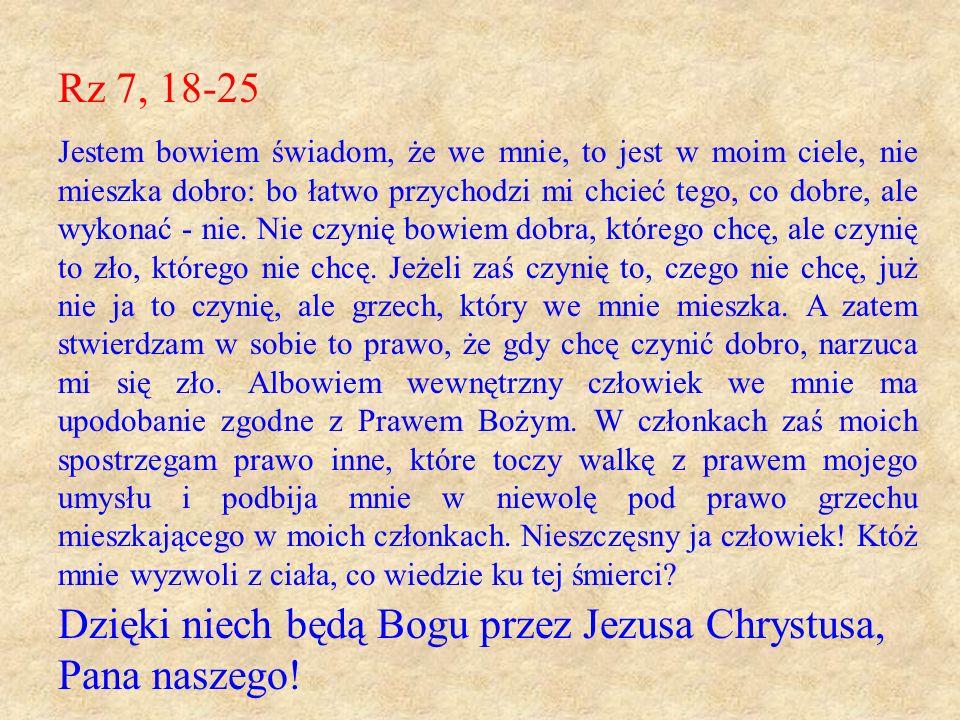 Rz 7, 18-25 Jestem bowiem świadom, że we mnie, to jest w moim ciele, nie mieszka dobro: bo łatwo przychodzi mi chcieć tego, co dobre, ale wykonać - ni