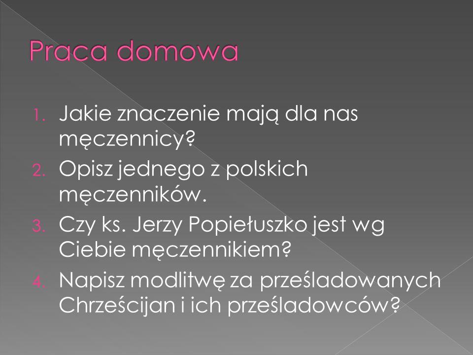 1. Jakie znaczenie mają dla nas męczennicy? 2. Opisz jednego z polskich męczenników. 3. Czy ks. Jerzy Popiełuszko jest wg Ciebie męczennikiem? 4. Napi