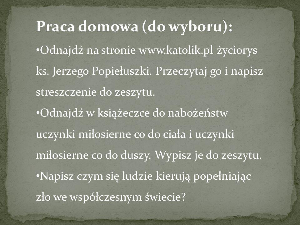 Praca domowa (do wyboru): Odnajdź na stronie www.katolik.pl życiorys ks. Jerzego Popiełuszki. Przeczytaj go i napisz streszczenie do zeszytu. Odnajdź