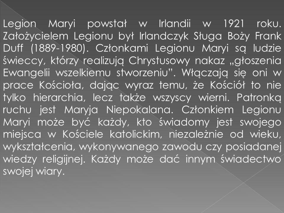 Legion Maryi powstał w Irlandii w 1921 roku. Założycielem Legionu był Irlandczyk Sługa Boży Frank Duff (1889-1980). Członkami Legionu Maryi są ludzie