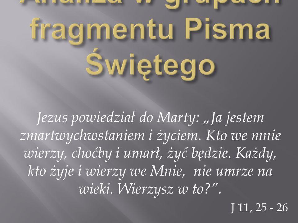 Jezus powiedział do Marty: Ja jestem zmartwychwstaniem i życiem. Kto we mnie wierzy, choćby i umarł, żyć będzie. Każdy, kto żyje i wierzy we Mnie, nie