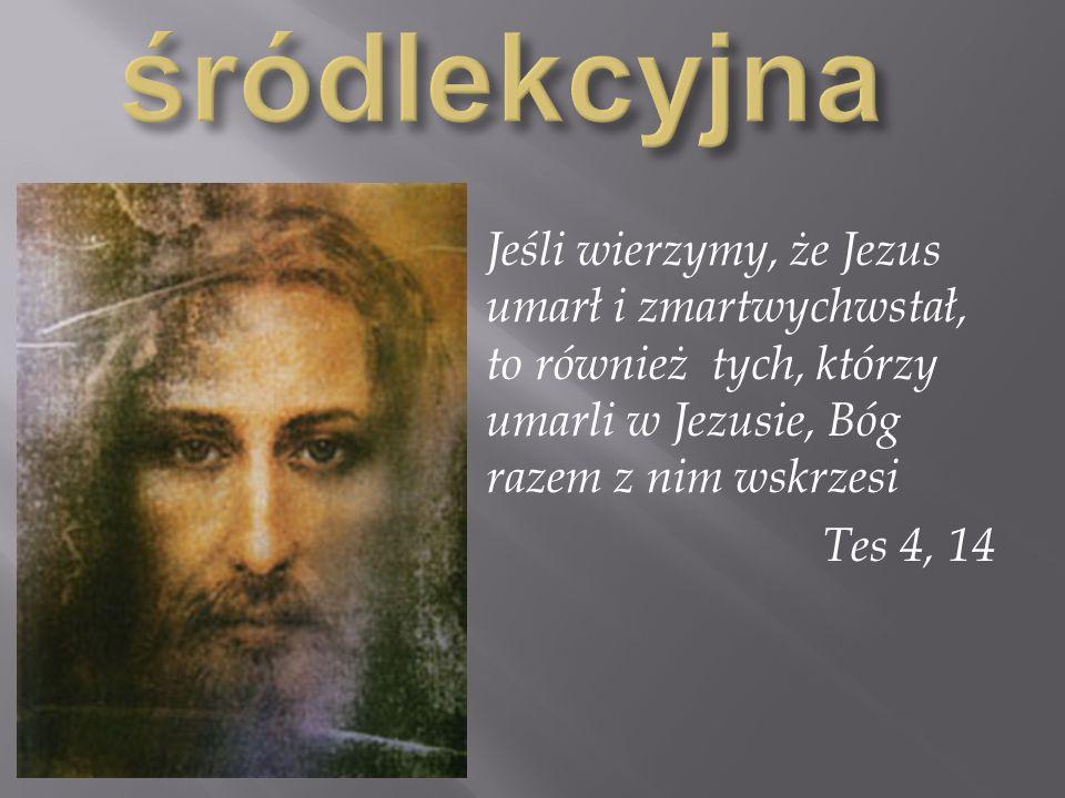 Jeśli wierzymy, że Jezus umarł i zmartwychwstał, to również tych, którzy umarli w Jezusie, Bóg razem z nim wskrzesi Tes 4, 14