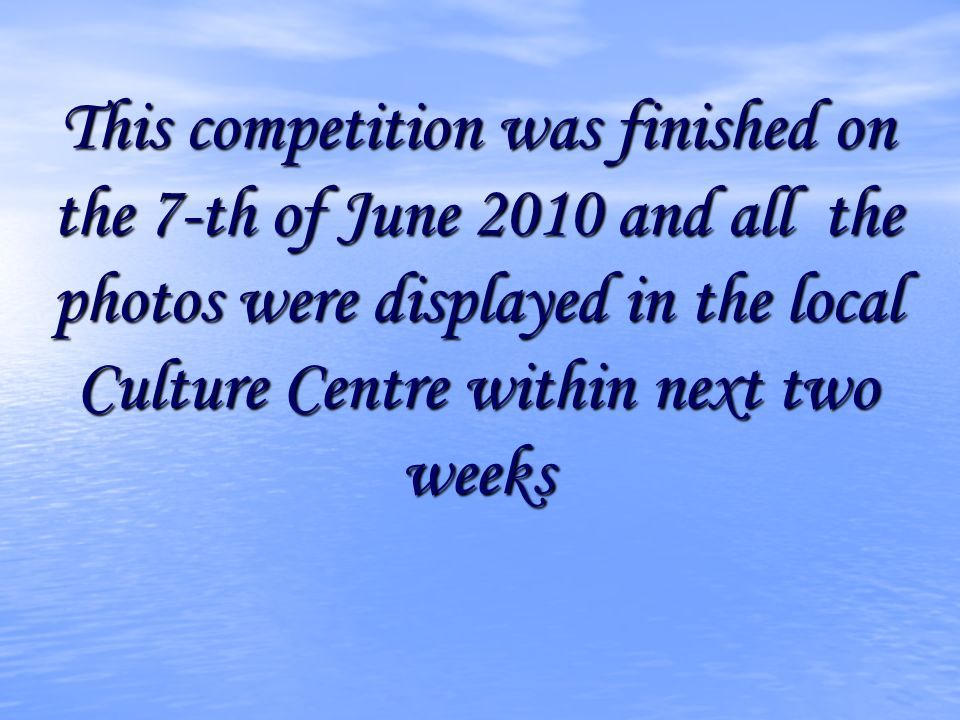 This competition was finished on the 7-th of June 2010 and all the photos were displayed in the local Culture Centre within next two weeks