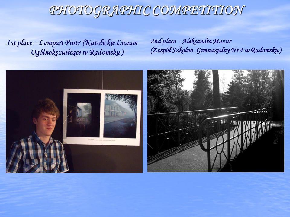 PHOTOGRAPHIC COMPETITION 2nd place - Aleksandra Mazur (Zespół Szkolno- Gimnazjalny Nr 4 w Radomsku ) 1st place - Lempart Piotr (Katolickie Liceum Ogólnokształcące w Radomsku )