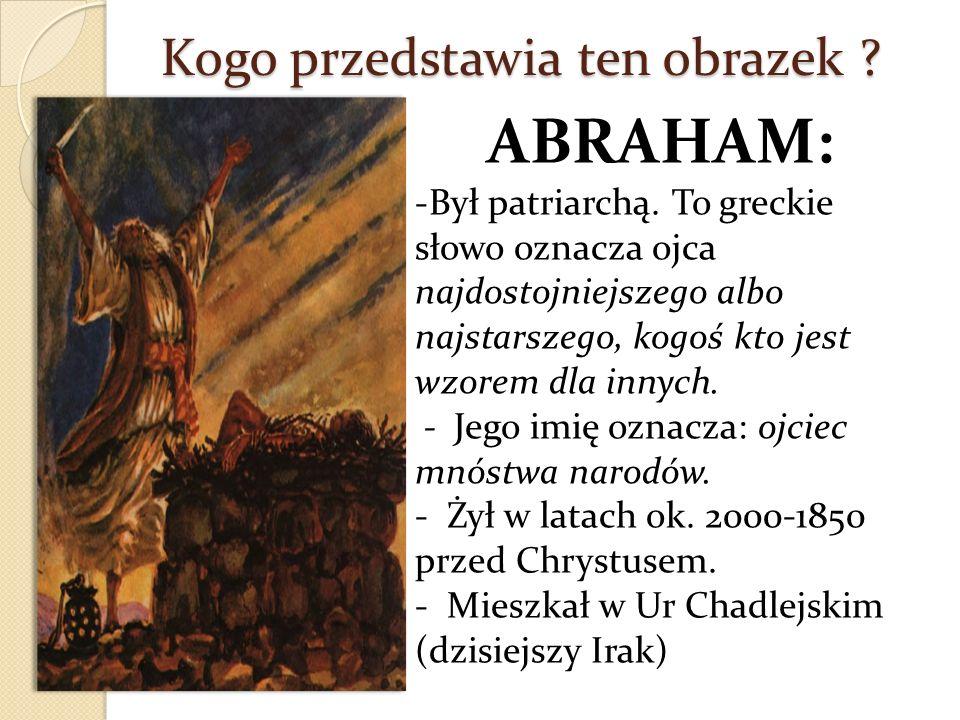 Kogo przedstawia ten obrazek ? ABRAHAM: -Był patriarchą. To greckie słowo oznacza ojca najdostojniejszego albo najstarszego, kogoś kto jest wzorem dla