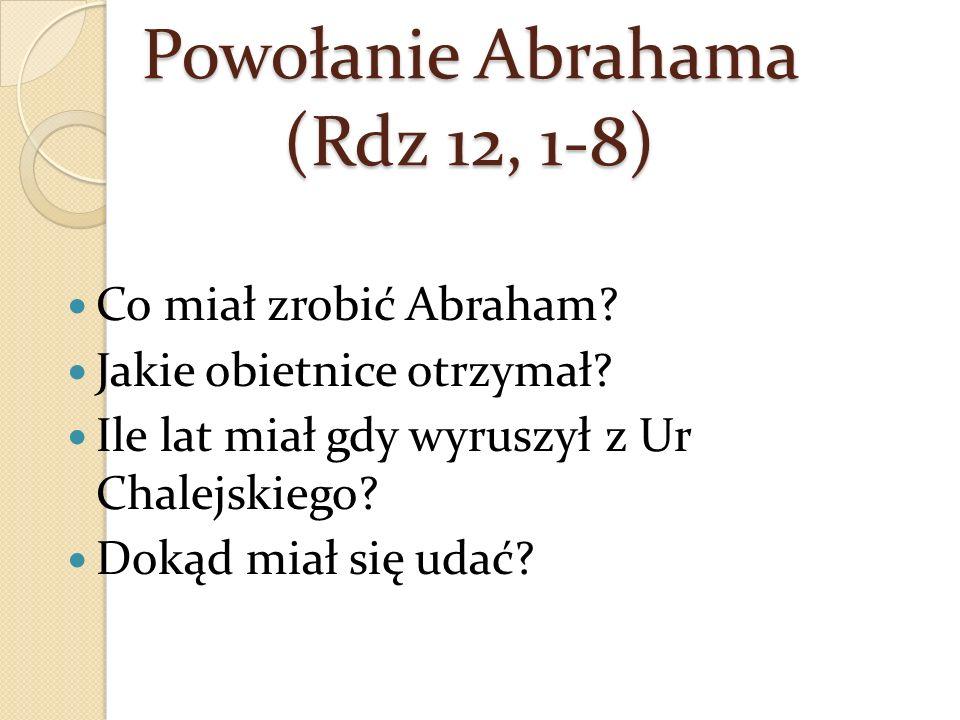 Powołanie Abrahama (Rdz 12, 1-8) Co miał zrobić Abraham? Jakie obietnice otrzymał? Ile lat miał gdy wyruszył z Ur Chalejskiego? Dokąd miał się udać?