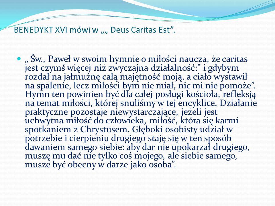 BENEDYKT XVI mówi w Deus Caritas Est. Św., Paweł w swoim hymnie o miłości naucza, że caritas jest czymś więcej niż zwyczajna działalność: i gdybym roz