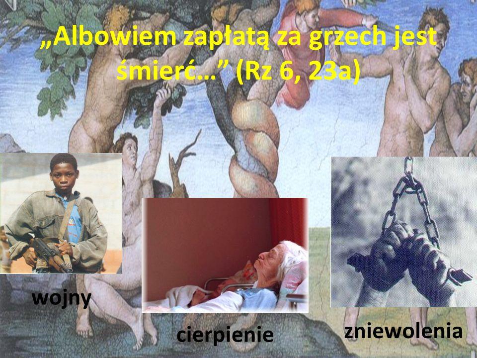 Albowiem zapłatą za grzech jest śmierć… (Rz 6, 23a) wojny cierpienie zniewolenia