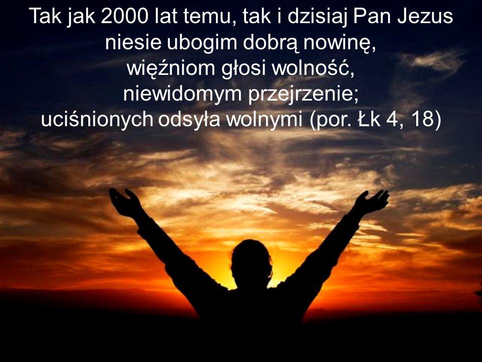 Tak jak 2000 lat temu, tak i dzisiaj Pan Jezus niesie ubogim dobrą nowinę, więźniom głosi wolność, niewidomym przejrzenie; uciśnionych odsyła wolnymi