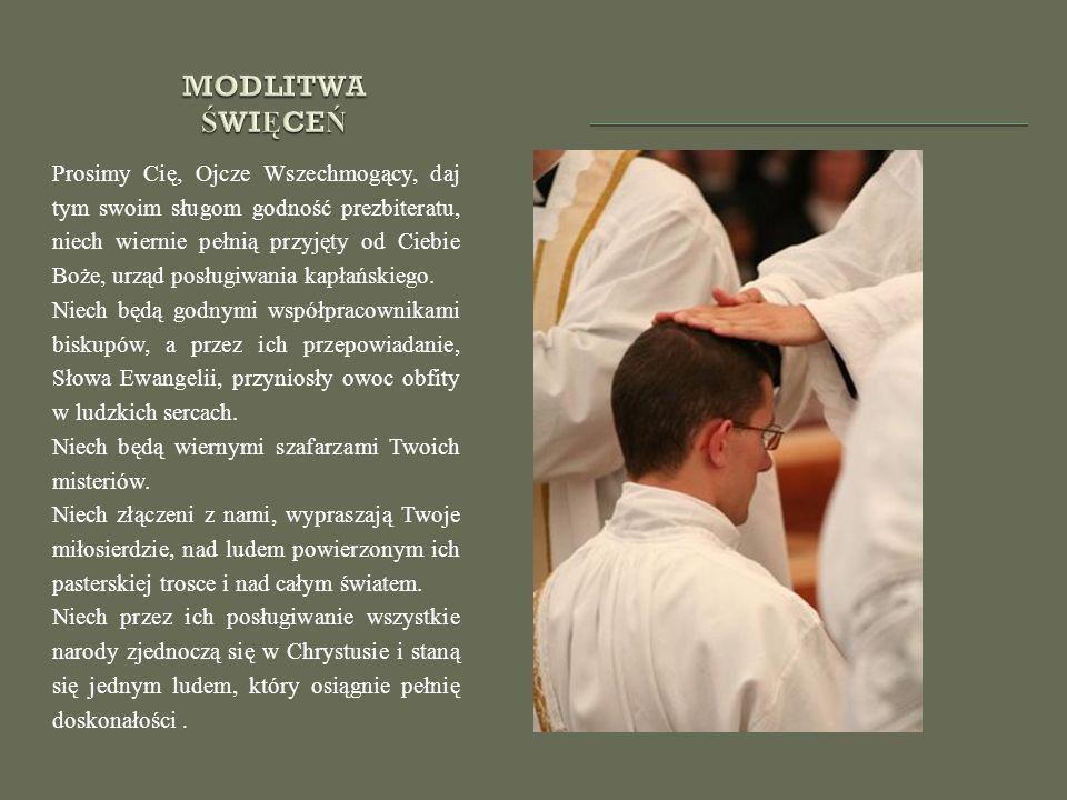 Prosimy Cię, Ojcze Wszechmogący, daj tym swoim sługom godność prezbiteratu, niech wiernie pełnią przyjęty od Ciebie Boże, urząd posługiwania kapłański