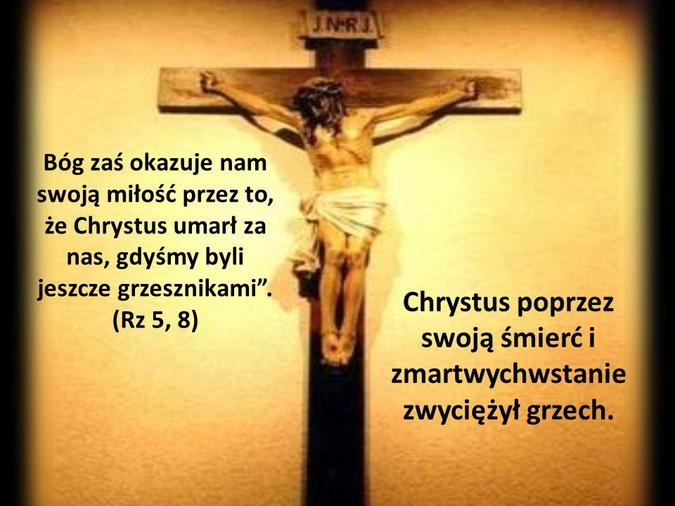 Bóg zaś okazuje nam swoją miłość przez to, że Chrystus umarł za nas, gdyśmy byli jeszcze grzesznikami. (Rz 5, 8) Chrystus poprzez swoją śmierć i zmart