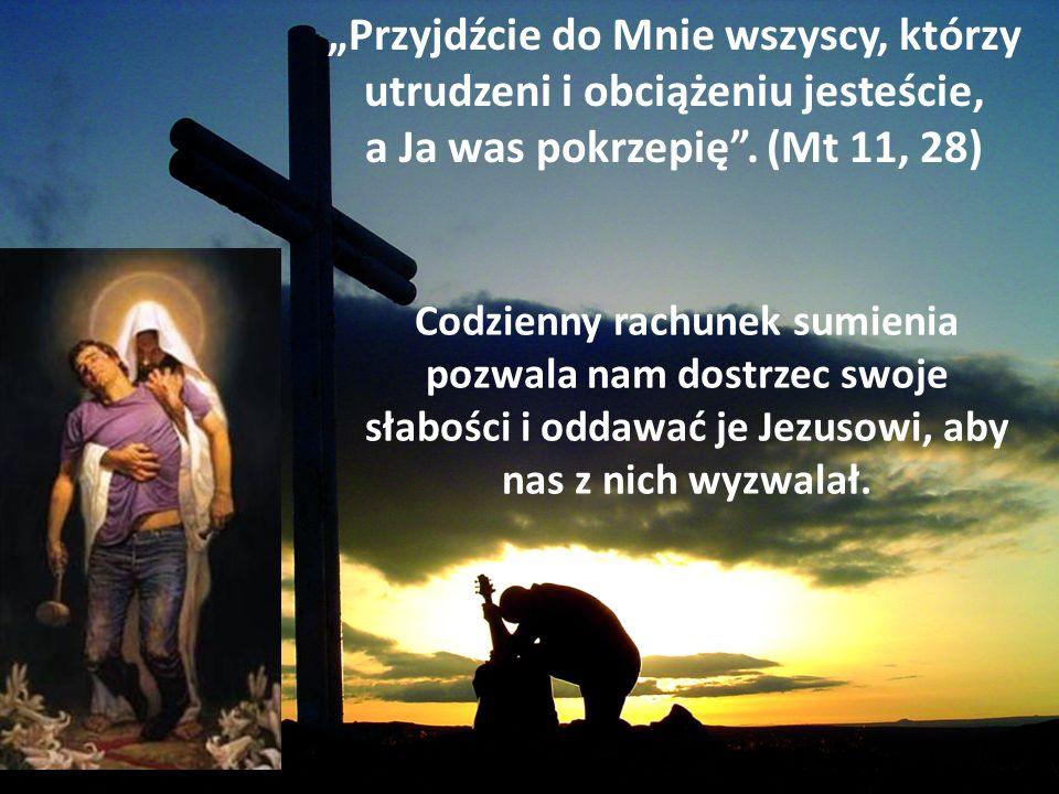 Przyjdźcie do Mnie wszyscy, którzy utrudzeni i obciążeniu jesteście, a Ja was pokrzepię. (Mt 11, 28) Codzienny rachunek sumienia pozwala nam dostrzec