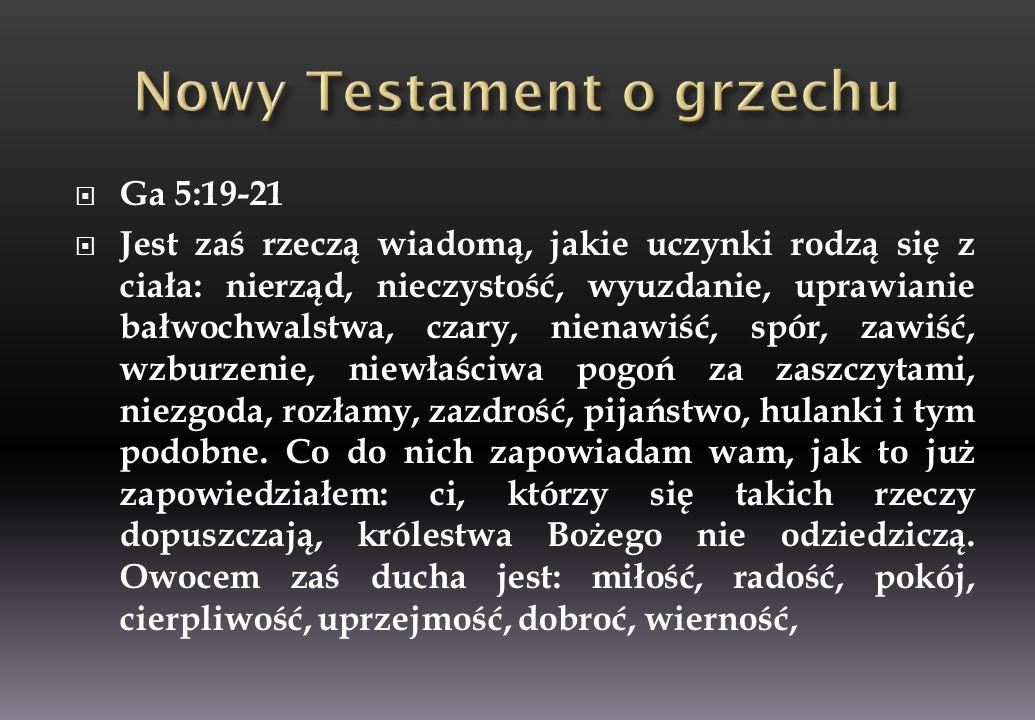 Ga 5:19-21 Jest zaś rzeczą wiadomą, jakie uczynki rodzą się z ciała: nierząd, nieczystość, wyuzdanie, uprawianie bałwochwalstwa, czary, nienawiść, spó